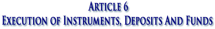 Article 6 Execution of Instruments, Deposits And Funds